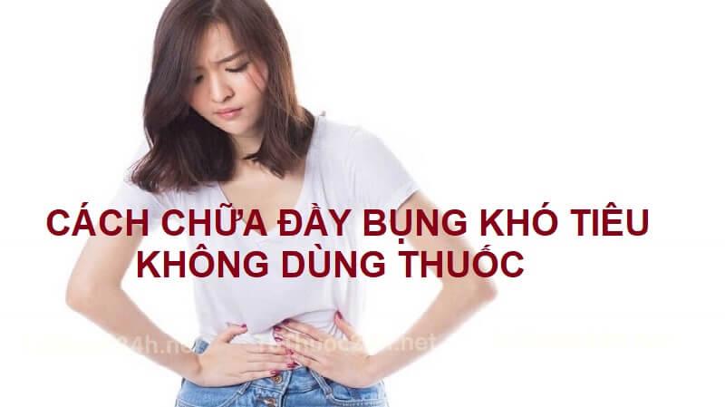 Cách chữa đầy bụng khó tiêu không dùng thuốc đơn giản hiệu quả